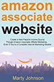 Amazon Associate Website: Create a New Passive Income Source Though Amazon Associate Affiliate Marketing… Even If You're a Complete Internet Marketing Newbie