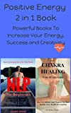Positive Energy 2 in 1 Book: Powerful Books To Increase Your Energy, Success and Creativity (NLP, Neuro-Linguistic Programming, Chakra Healing, Self Mastery, NLP Techniques, Program Your Mind,