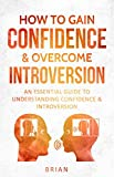 HOW TO GAIN CONFIDENCE & OVERCOME INTROVERSION: AN ESSENTIAL GUIDE TO UNDERSTANDING CONFIDENCE & INTROVERSION