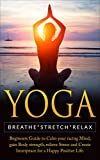 Yoga: Breathe, Stretch, Relax  Beginners Guide to Calm your Racing Mind, Gain Body Strength, Relieve Stress and Create Inner Peace for a Happy Positive Life (Meditation, Yoga Poses, Anxiety)