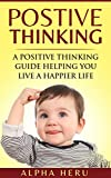 Positive Thinking: A powerful Positive Thinking guide aimed at eliminating negativity, negative thinking, negative self talk, self doubt, and embrace living ... life (Creative Thinking Series Book 1)