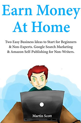 Earning Money at Home: Two Easy Business Ideas to Start for Beginners & Non-Experts. Google Search Marketing & Amazon Self-Publishing for Non-Writers. (English Edition)