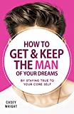 How to Get & Keep The Man of Your Dreams: By Staying True to Your Core Self