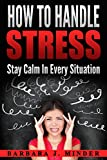 How To Handle Stress: Stay Calm In Every Situation
