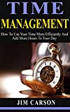 Time Management: How To Use Your Time More Efficiently and Add More Hours To Your Day