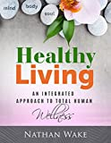 Healthy Living: An Integrated Approach To Total Human Wellness