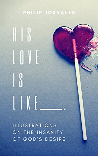 His Love Is Like _____.: Illustrations on the Insanity of God's Desire