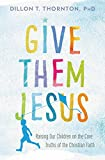 Give Them Jesus: Raising Our Children on the Core Truths of the Christian Faith book cover
