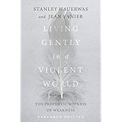 Living Gently in a Violent World: The Prophetic Witness of Weakness