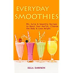 Everyday Smoothies: 99+ Juice & Smoothie Recipes to Boost Your Health, Cleanse the Body & Lose Weight (Easy Healthy Home Cooking Book 1)
