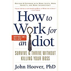 How to Work for an Idiot, Revised and Expanded with More Idiots, More Insanity, and More Incompetency: Survive and Thrive Without Killing Your Boss