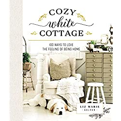 Cozy White Cottage: 100 Ways to Love the Feeling of Being Home