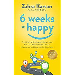 6 Weeks to Happy: The Ultimate Roadmap To Retrain Your Brain For Better Health, Greater Abundance, and Long Lasting Happiness